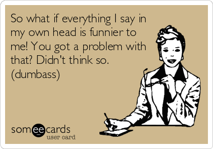 So what if everything I say in my own head is funnier to me! You got a problem with that? Didn't think so. (dumbass)
