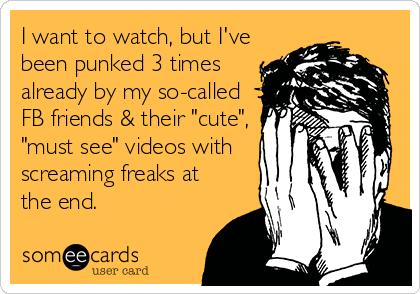 """I want to watch, but I've been punked 3 times already by my so-called FB friends & their """"cute"""", """"must see"""" videos with screaming freaks at the end."""