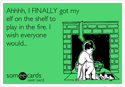 Ahhhh, I FINALLY got my elf on the shelf to play in the fire. I wish everyone would...