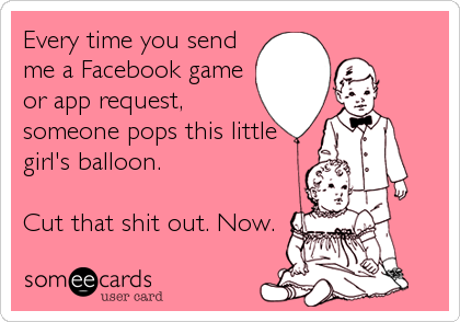 Every time you send me a Facebook game or app request, someone pops this little girl's balloon.  Cut that shit out. Now.
