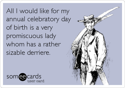 All I would like for my annual celebratory day of birth is a very promiscuous lady whom has a rather sizable derriere.