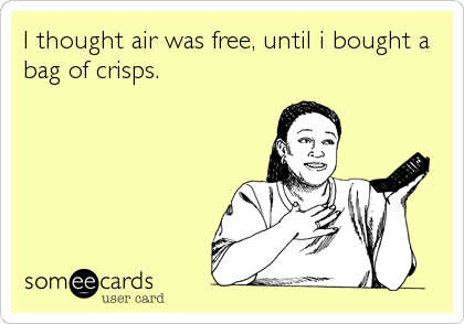I thought air was free, until i bought a bag of crisps.