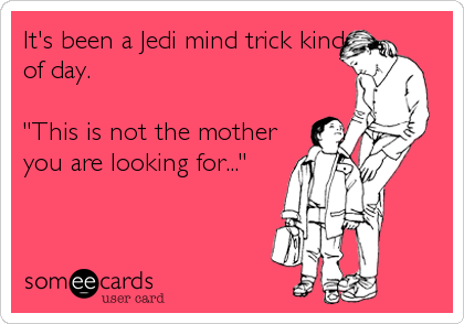 """It's been a Jedi mind trick kind of day.  """"This is not the mother you are looking for..."""""""