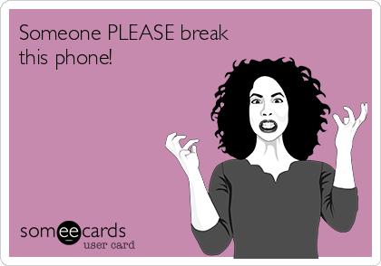 Someone PLEASE break this phone!