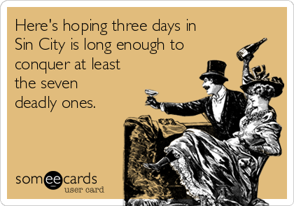 Here's hoping three days in Sin City is long enough to conquer at least the seven deadly ones.
