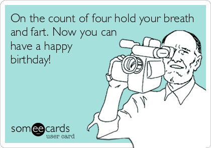 On the count of four hold your breath and fart. Now you can have a happy birthday!