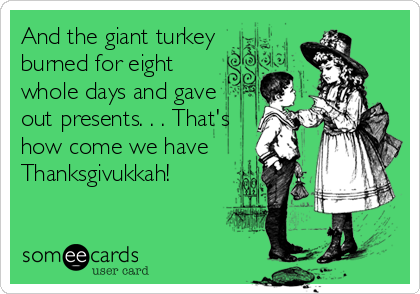 And the giant turkey burned for eight whole days and gave out presents. . . That's how come we have Thanksgivukkah!