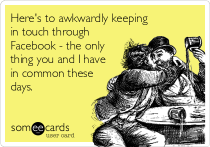 Here's to awkwardly keeping in touch through Facebook - the only thing you and I have in common these days.
