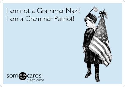 I am not a Grammar Nazi!  I am a Grammar Patriot!