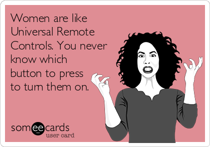 Women are like Universal Remote Controls. You never know which button to press to turn them on.