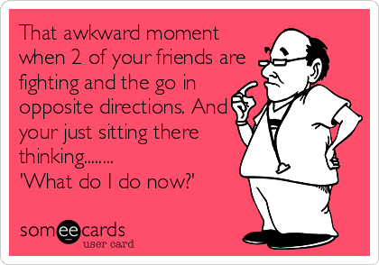 That awkward moment when 2 of your friends are fighting and the go in opposite directions. And your just sitting there thinking........ 'What do I do now?'
