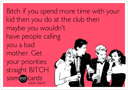 Bitch if you spend more time with your kid then you do at the club then maybe you wouldn't have people calling you a bad mother. Get your priorities straight BITCH