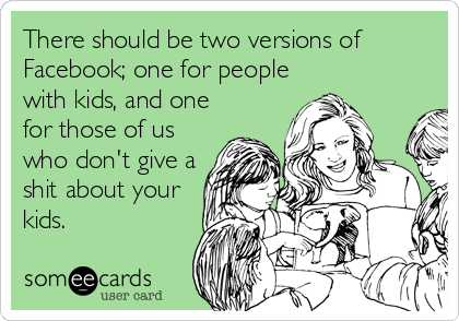 There should be two versions of Facebook; one for people with kids, and one for those of us who don't give a shit about your kids.