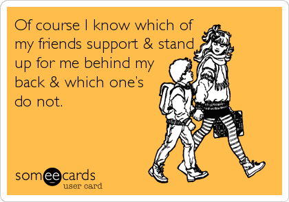 Of course I know which of my friends support & stand up for me behind my back & which one's do not.