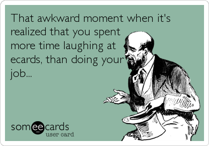 That awkward moment when it's realized that you spent more time laughing at ecards, than doing your job...
