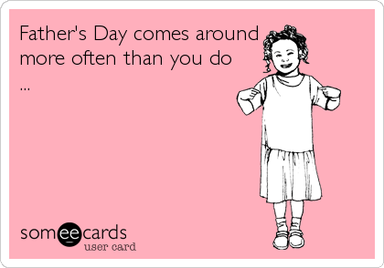 Father's Day comes around more often than you do ...