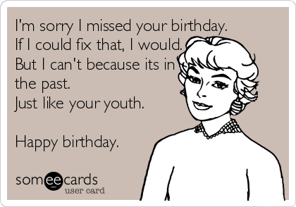 sorry i missed your birthday I'm sorry I missed your birthday. If I could fix that, I would  sorry i missed your birthday