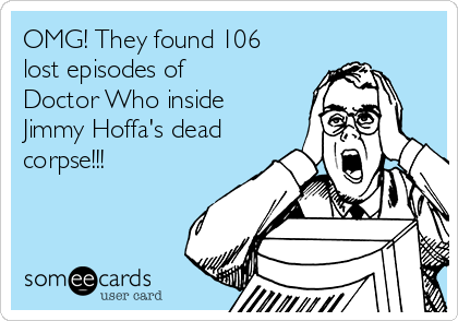 OMG! They found 106  lost episodes of  Doctor Who inside Jimmy Hoffa's dead corpse!!!