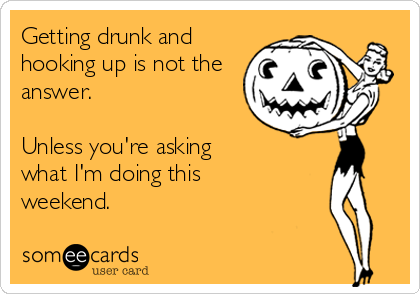 Getting drunk and hooking up is not the answer.  Unless you're asking what I'm doing this weekend.