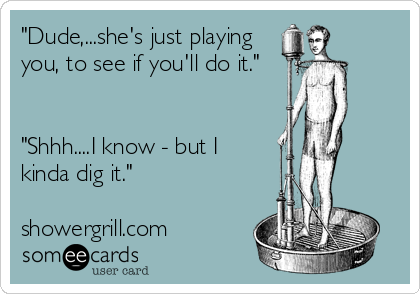 """Dude,...she's just playing  you, to see if you'll do it.""   ""Shhh....I know - but I kinda dig it.""  showergrill.com"