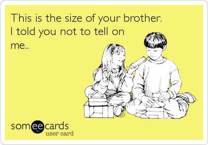 This is the size of your brother. 