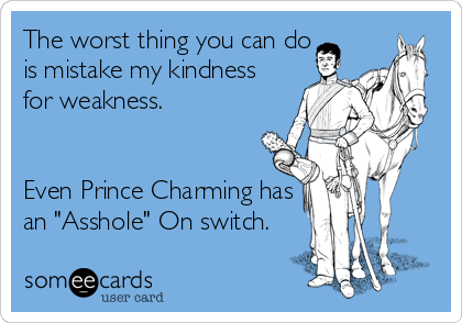 """The worst thing you can do is mistake my kindness for weakness.   Even Prince Charming has an """"Asshole"""" On switch."""