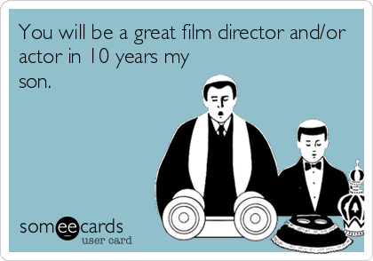 You will be a great film director and/or actor in 10 years my son.
