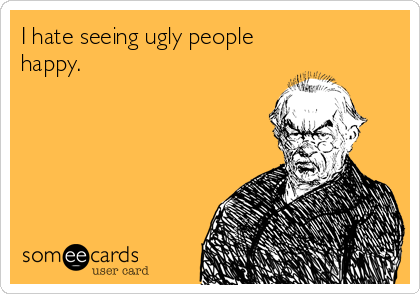 I hate seeing ugly people happy.