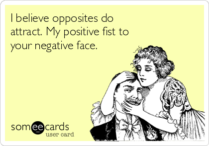 I believe opposites do attract. My positive fist to your negative face.