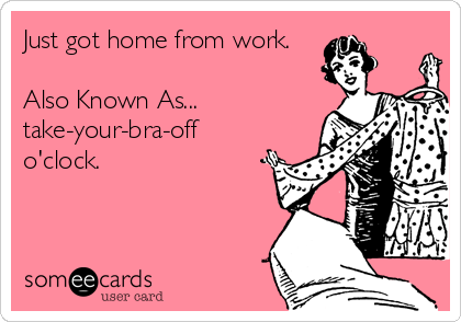Just got home from work.  Also Known As... take-your-bra-off o'clock.