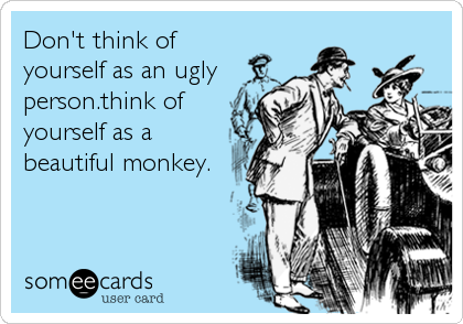 Don't think of yourself as an ugly person.think of yourself as a beautiful monkey.