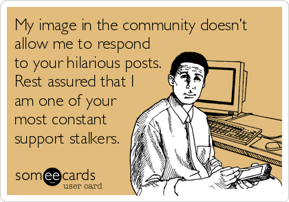 My image in the community doesn't allow me to respond to your hilarious posts.  Rest assured that I am one of your most constant support stalkers.