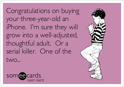 Congratulations on buying your three-year-old an iPhone.  I'm sure they will grow into a well-adjusted,    thoughtful adult.  Or a serial killer.  One of the two...
