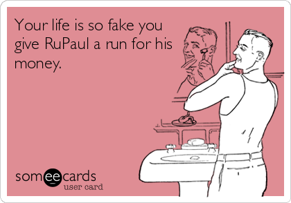 Your life is so fake you give RuPaul a run for his money.