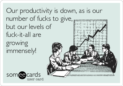Our productivity is down, as is our number of fucks to give, but our levels of  fuck-it-all are  growing  immensely!