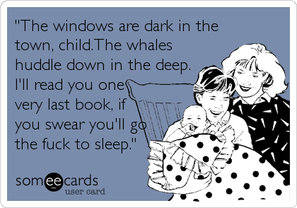 """The windows are dark in the town, child.The whales huddle down in the deep. I'll read you one very last book, if you swear you'll go the fuck to sleep."""