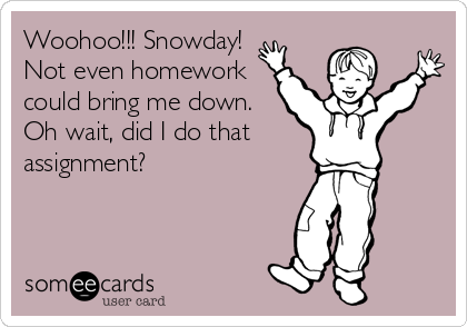 Woohoo!!! Snowday! Not even homework could bring me down. Oh wait, did I do that  assignment?