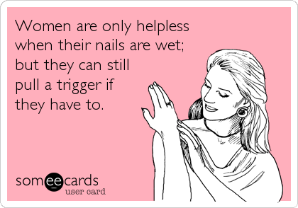Women are only helpless when their nails are wet; but they can still pull a trigger if they have to.