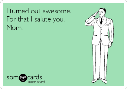 I turned out awesome.  For that I salute you, Mom.