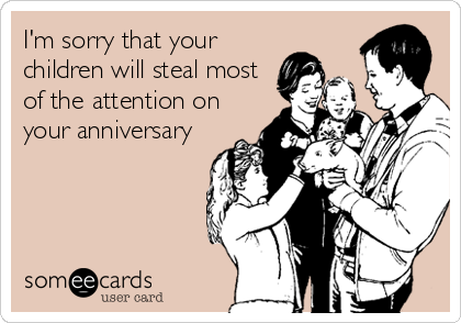 I'm sorry that your children will steal most of the attention on your anniversary