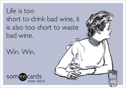 Life is too  short to drink bad wine, it is also too short to waste bad wine.  Win. Win.