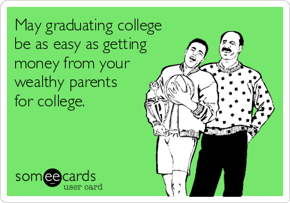 May graduating college be as easy as getting money from your wealthy parents  for college.