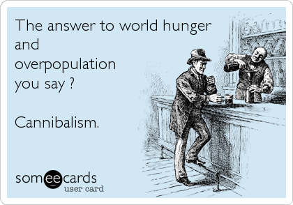 The answer to world hunger and overpopulation you say ?  Cannibalism.