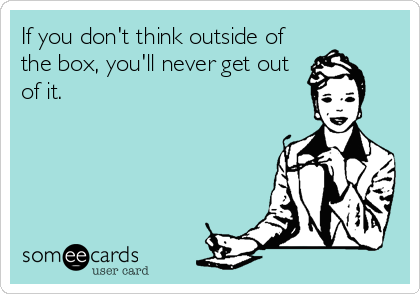 If you don't think outside of the box, you'll never get out of it.