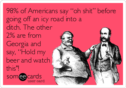 "98% of Americans say ""oh shit"" before going off an icy road into a ditch. The other 2% are from Georgia and say, ""Hold my beer and watch this""!"