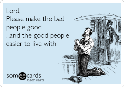 Lord,  Please make the bad people good  ...and the good people easier to live with.
