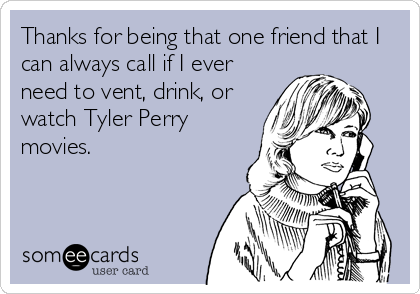 Thanks for being that one friend that I can always call if I ever need to vent, drink, or watch Tyler Perry movies.