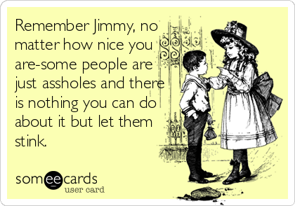 Remember Jimmy, no matter how nice you  are-some people are just assholes and there   is nothing you can do  about it but let them stink.