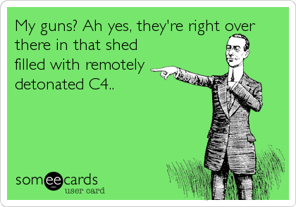 My guns? Ah yes, they're right over there in that shed filled with remotely detonated C4..