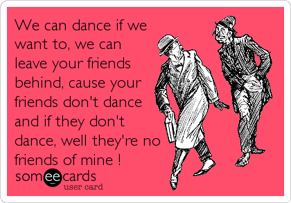 If Your Friends Don Dance They Re No Friends Of Mine-pic1750